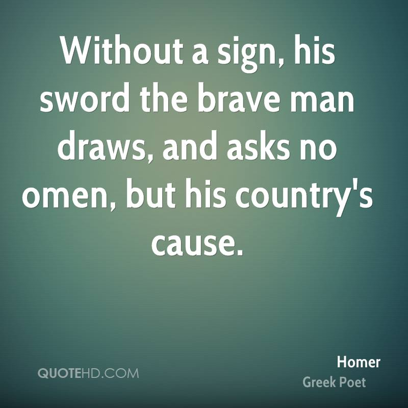 Without a sign, his sword the brave man draws, and asks no omen, but his country's cause.