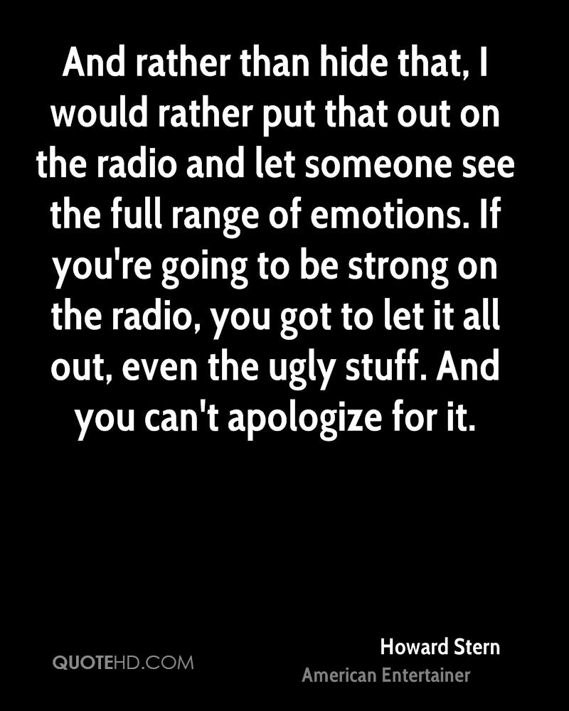 And rather than hide that, I would rather put that out on the radio and let someone see the full range of emotions. If you're going to be strong on the radio, you got to let it all out, even the ugly stuff. And you can't apologize for it.