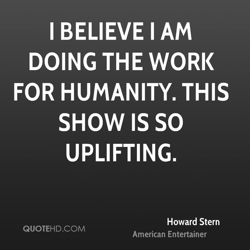 I believe I am doing the work for humanity. This show is so uplifting.