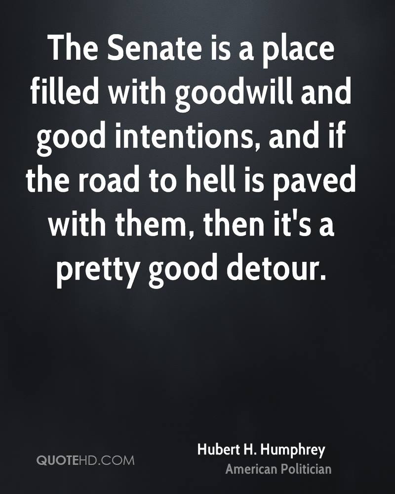 The Senate is a place filled with goodwill and good intentions, and if the road to hell is paved with them, then it's a pretty good detour.