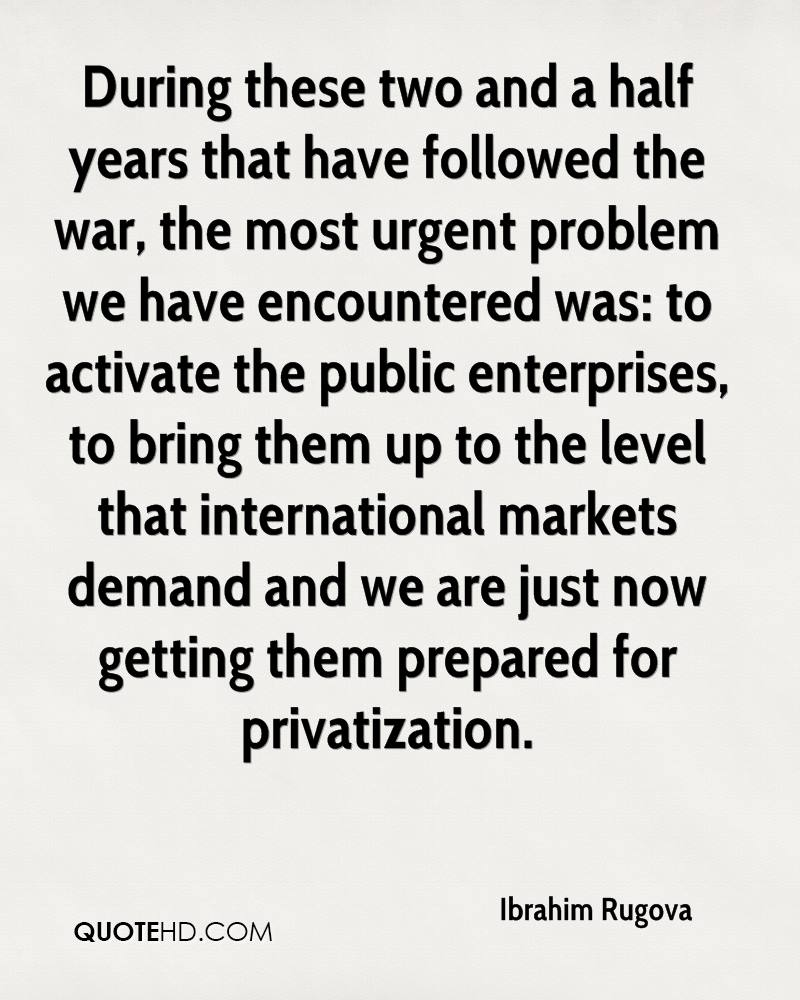 During these two and a half years that have followed the war, the most urgent problem we have encountered was: to activate the public enterprises, to bring them up to the level that international markets demand and we are just now getting them prepared for privatization.