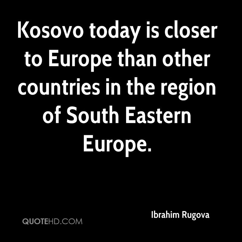 Kosovo today is closer to Europe than other countries in the region of South Eastern Europe.