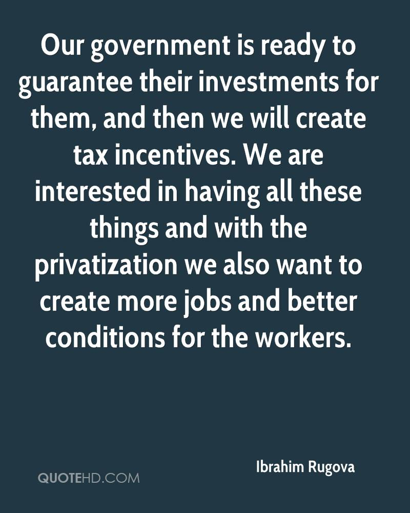 Our government is ready to guarantee their investments for them, and then we will create tax incentives. We are interested in having all these things and with the privatization we also want to create more jobs and better conditions for the workers.