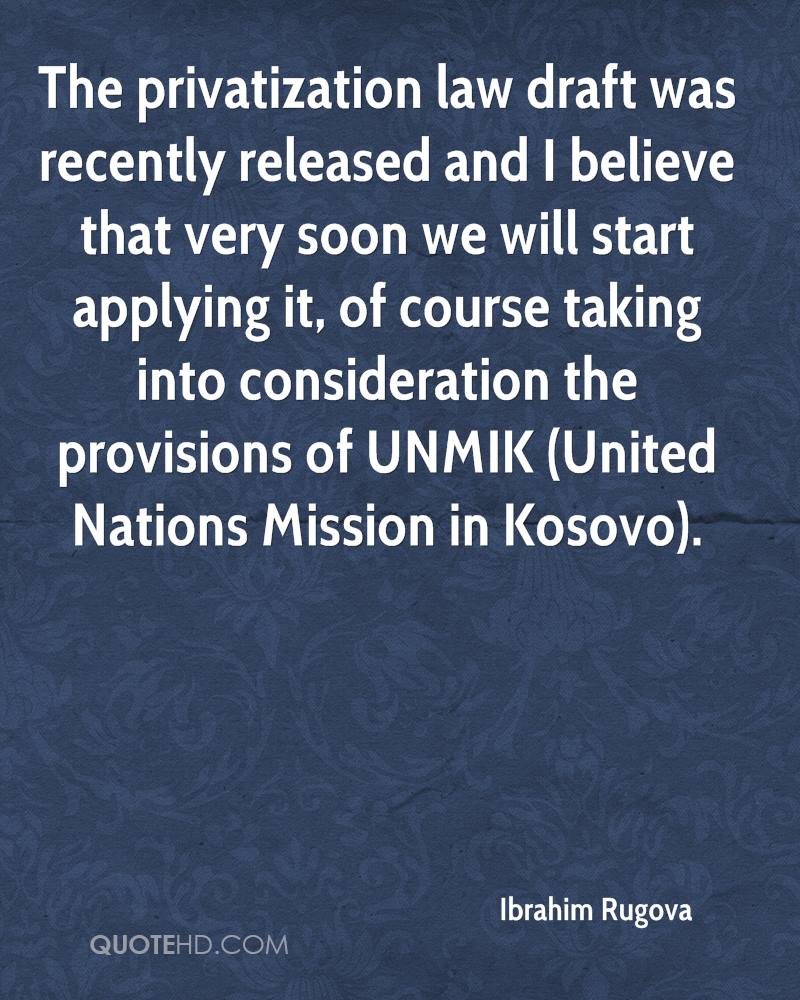 The privatization law draft was recently released and I believe that very soon we will start applying it, of course taking into consideration the provisions of UNMIK (United Nations Mission in Kosovo).