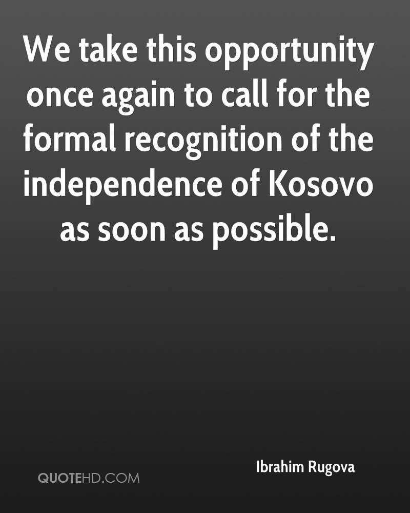 We take this opportunity once again to call for the formal recognition of the independence of Kosovo as soon as possible.