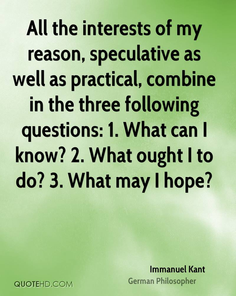 All the interests of my reason, speculative as well as practical, combine in the three following questions: 1. What can I know? 2. What ought I to do? 3. What may I hope?
