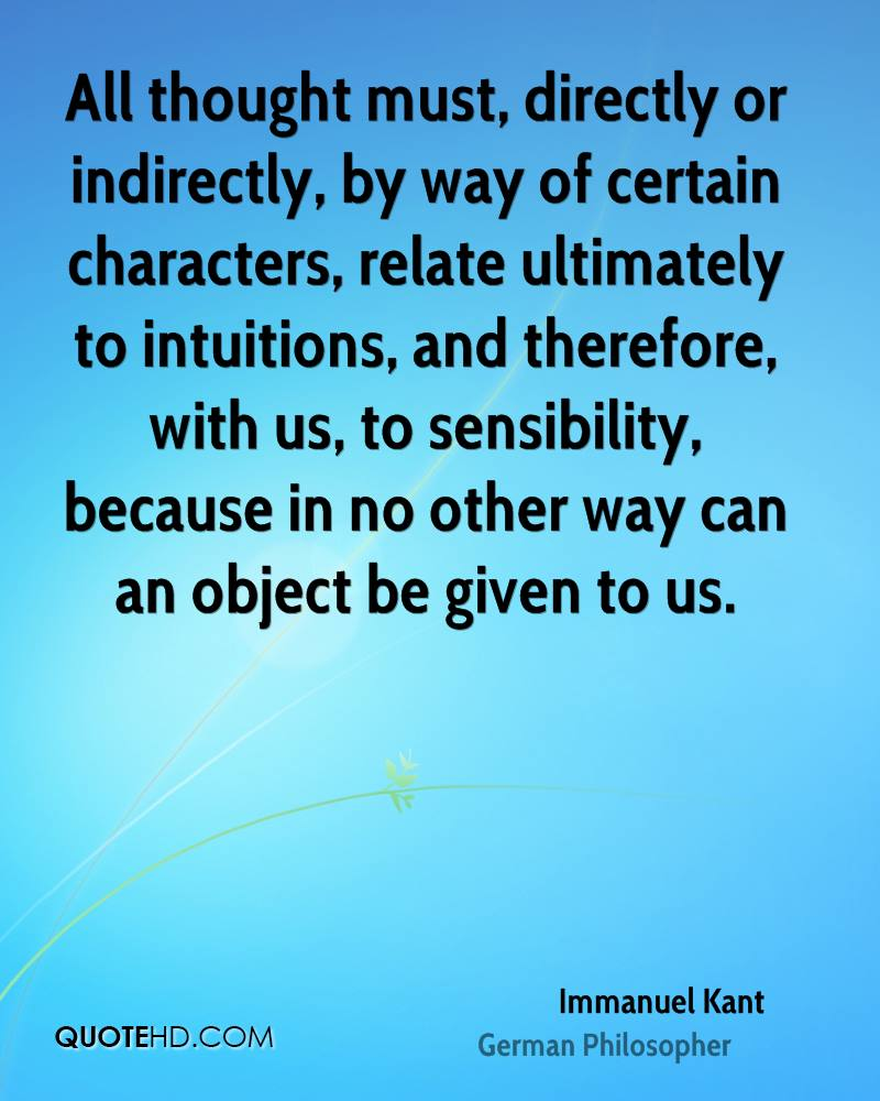 All thought must, directly or indirectly, by way of certain characters, relate ultimately to intuitions, and therefore, with us, to sensibility, because in no other way can an object be given to us.