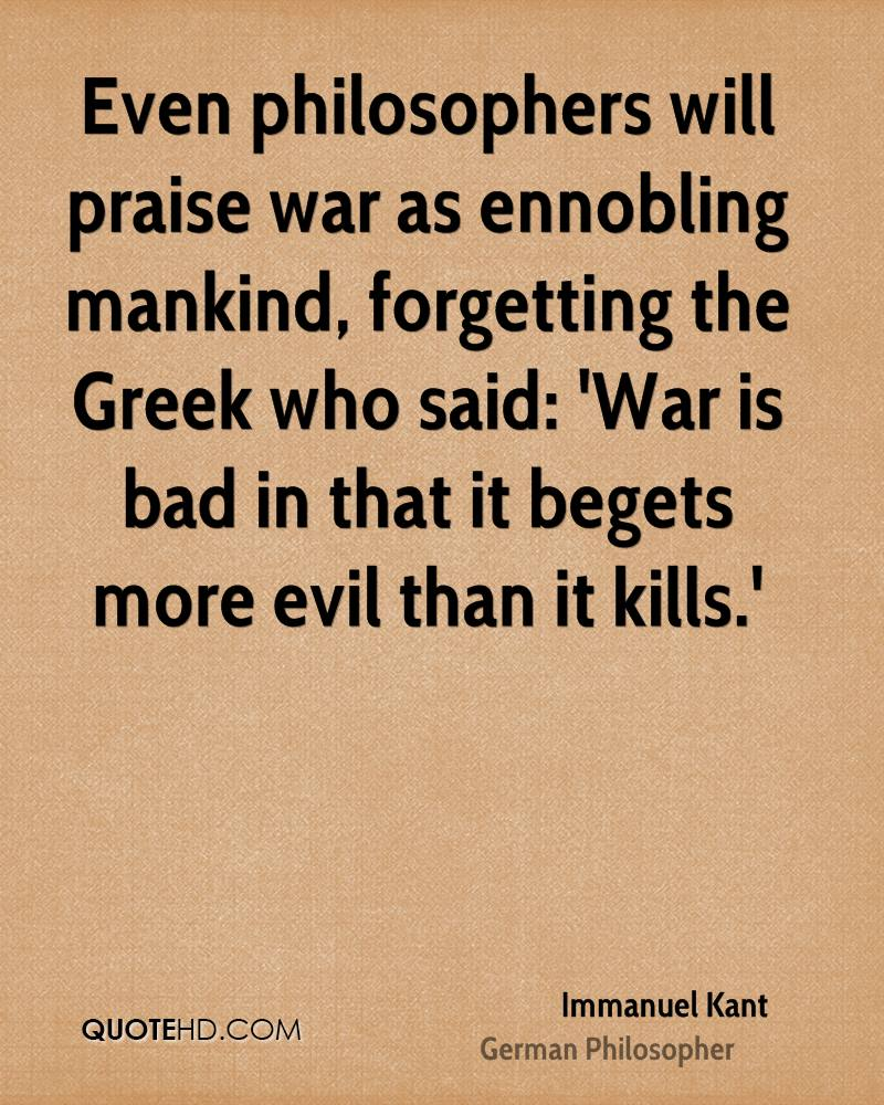 Even philosophers will praise war as ennobling mankind, forgetting the Greek who said: 'War is bad in that it begets more evil than it kills.'