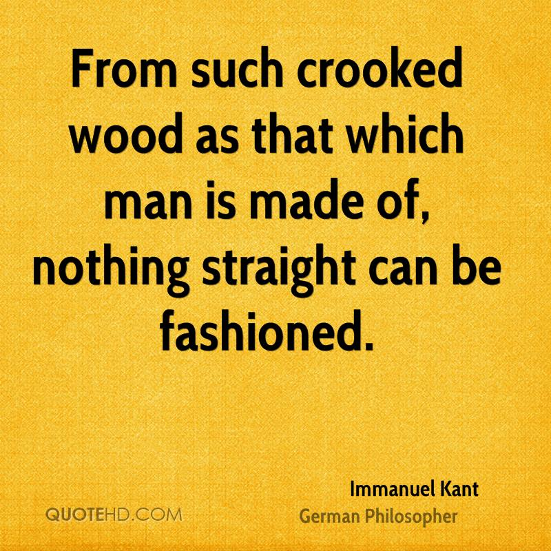 From such crooked wood as that which man is made of, nothing straight can be fashioned.