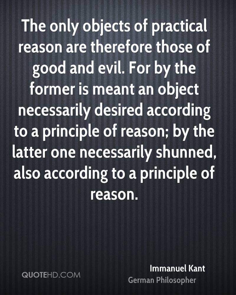 The only objects of practical reason are therefore those of good and evil. For by the former is meant an object necessarily desired according to a principle of reason; by the latter one necessarily shunned, also according to a principle of reason.
