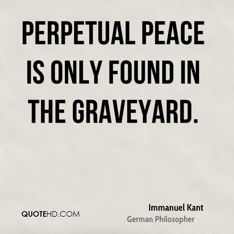 Perpetual Peace is only found in the graveyard.