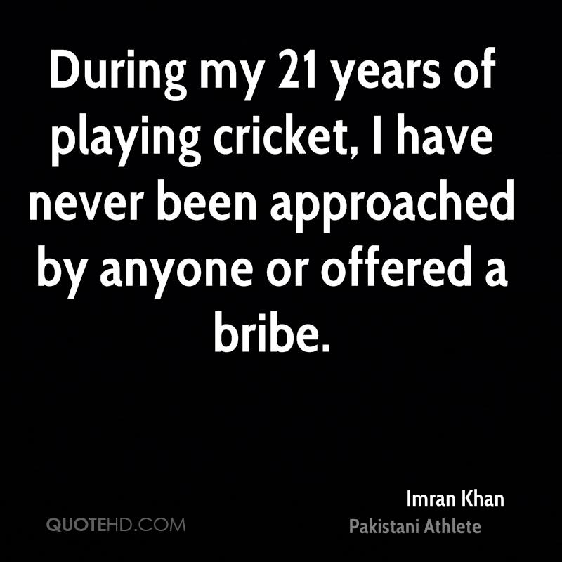 During my 21 years of playing cricket, I have never been approached by anyone or offered a bribe.