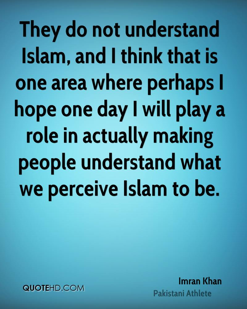 They do not understand Islam, and I think that is one area where perhaps I hope one day I will play a role in actually making people understand what we perceive Islam to be.