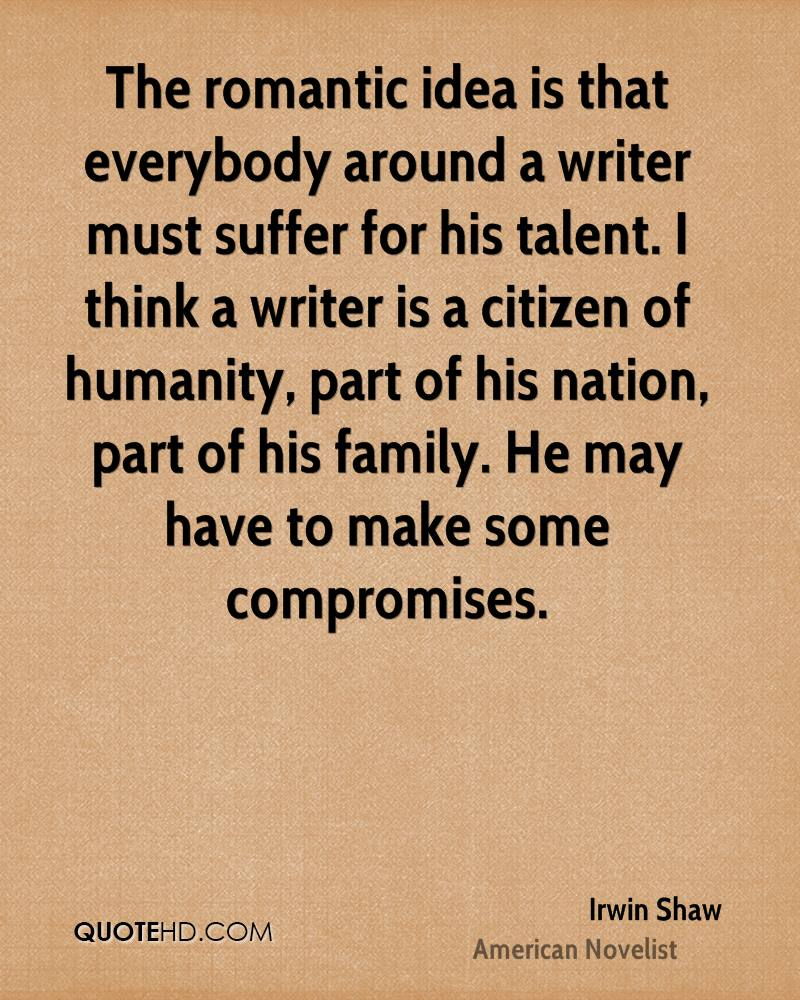 The romantic idea is that everybody around a writer must suffer for his talent. I think a writer is a citizen of humanity, part of his nation, part of his family. He may have to make some compromises.