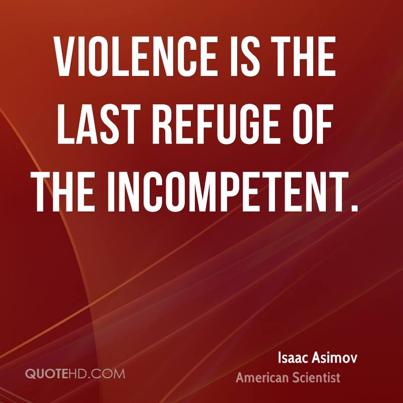 essay on violence is the last refuge of the incompetent An incompetent (individual, community or a nation) out of its lack of vision and patience and inherent lust for power takes refuge in violence even negotiations pursued by the incompetent are for the reasons of obstructing or hampering any progress or settlement through peaceful means.