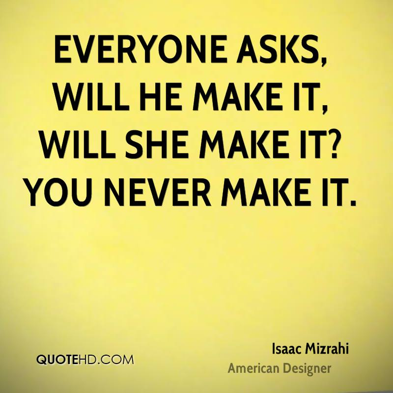 Everyone asks, Will he make it, will she make it? You never make it.