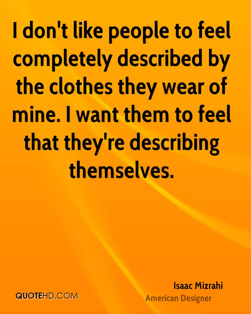 I don't like people to feel completely described by the clothes they wear of mine. I want them to feel that they're describing themselves.