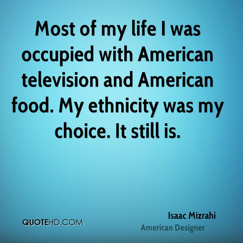 Most of my life I was occupied with American television and American food. My ethnicity was my choice. It still is.