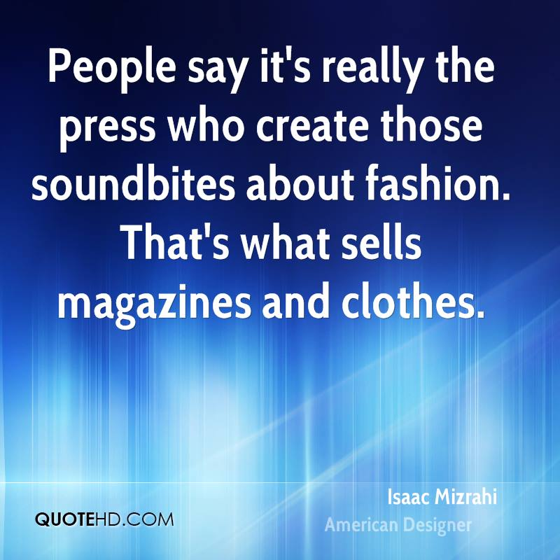 People say it's really the press who create those soundbites about fashion. That's what sells magazines and clothes.