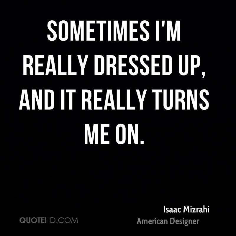Sometimes I'm really dressed up, and it really turns me on.