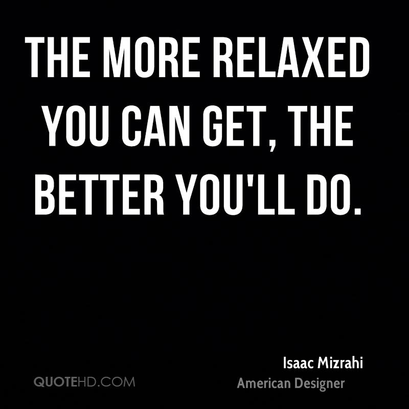 The more relaxed you can get, the better you'll do.