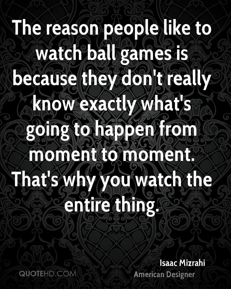 The reason people like to watch ball games is because they don't really know exactly what's going to happen from moment to moment. That's why you watch the entire thing.