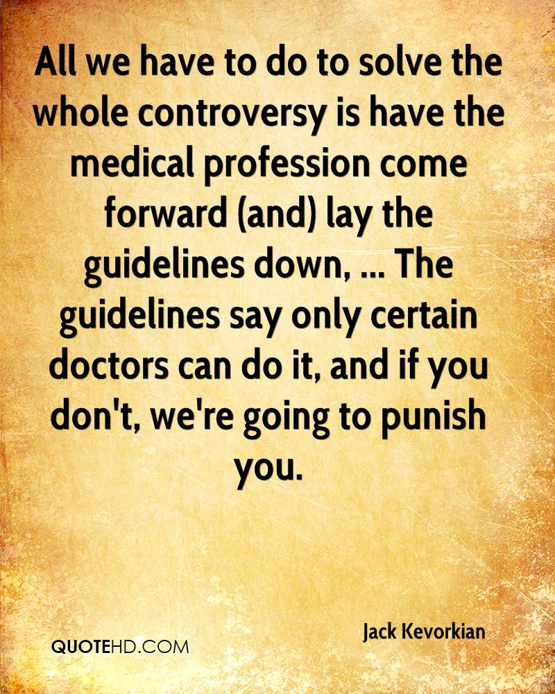 All we have to do to solve the whole controversy is have the medical profession come forward (and) lay the guidelines down, ... The guidelines say only certain doctors can do it, and if you don't, we're going to punish you.