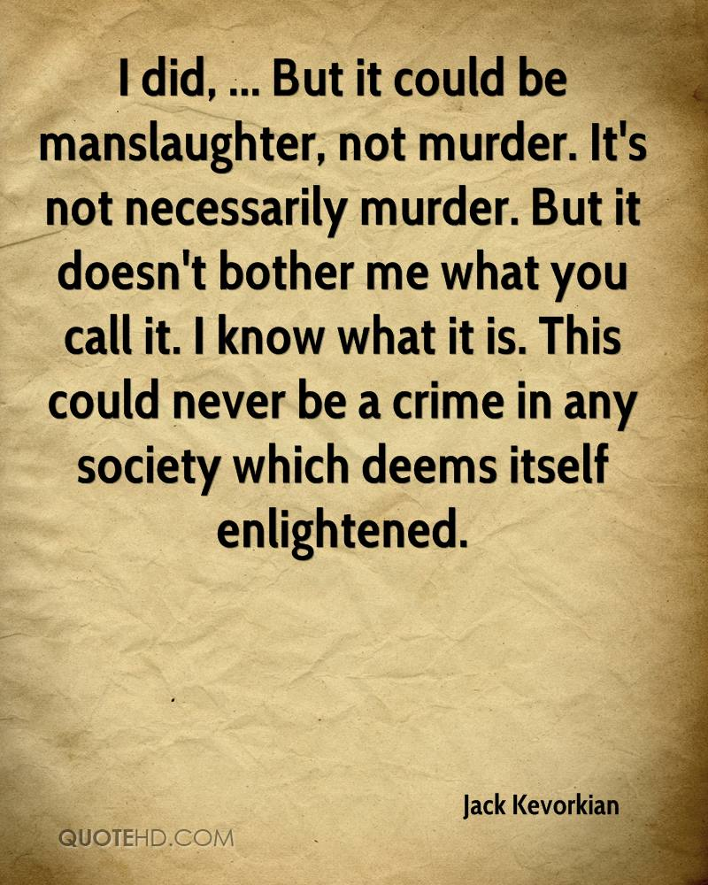 I did, ... But it could be manslaughter, not murder. It's not necessarily murder. But it doesn't bother me what you call it. I know what it is. This could never be a crime in any society which deems itself enlightened.