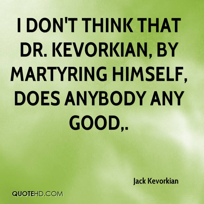 I don't think that Dr. Kevorkian, by martyring himself, does anybody any good.