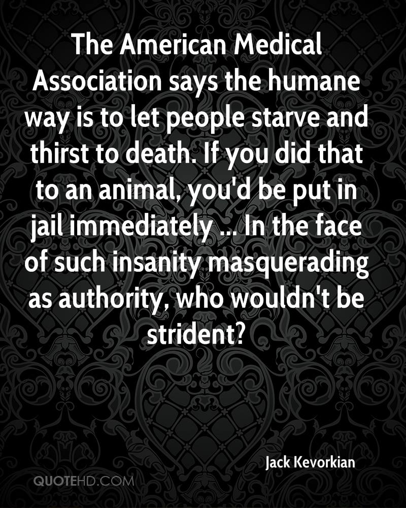 The American Medical Association says the humane way is to let people starve and thirst to death. If you did that to an animal, you'd be put in jail immediately ... In the face of such insanity masquerading as authority, who wouldn't be strident?