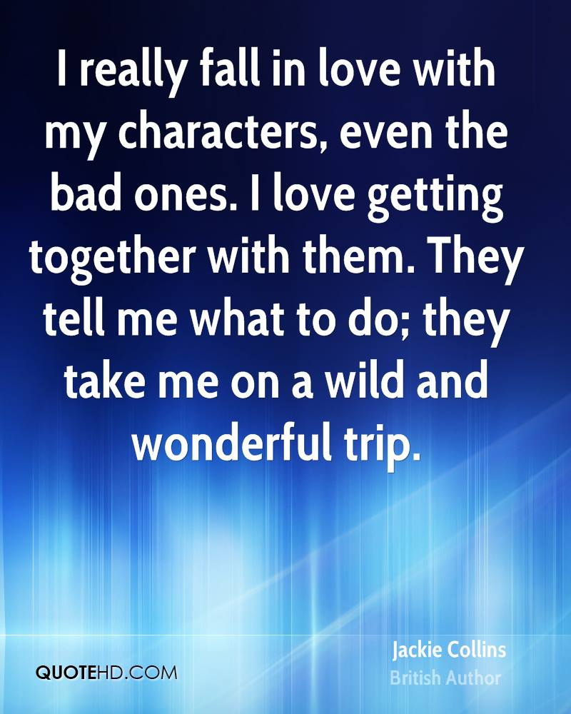 I really fall in love with my characters, even the bad ones. I love getting together with them. They tell me what to do; they take me on a wild and wonderful trip.