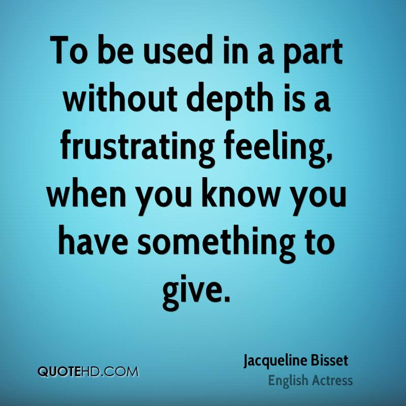 To be used in a part without depth is a frustrating feeling, when you know you have something to give.