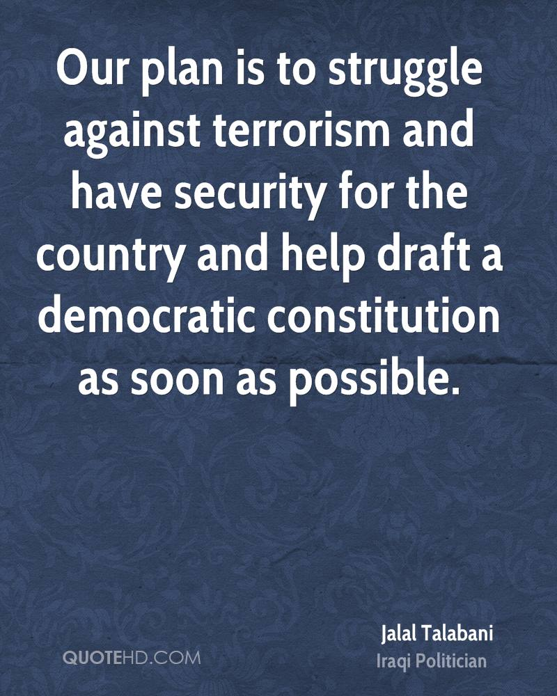 Our plan is to struggle against terrorism and have security for the country and help draft a democratic constitution as soon as possible.