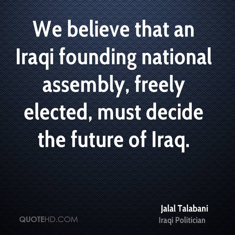 We believe that an Iraqi founding national assembly, freely elected, must decide the future of Iraq.