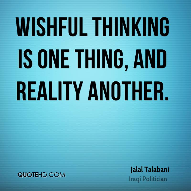 Wishful thinking is one thing, and reality another.