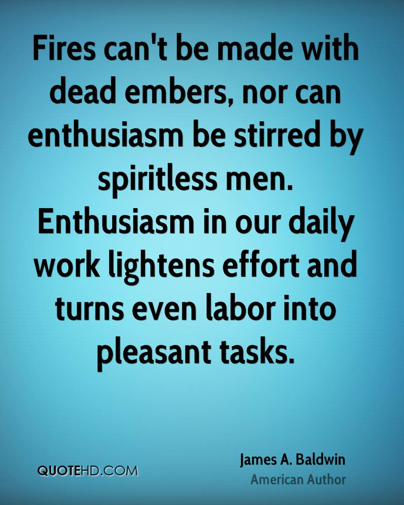 Fires can't be made with dead embers, nor can enthusiasm be stirred by spiritless men. Enthusiasm in our daily work lightens effort and turns even labor into pleasant tasks.