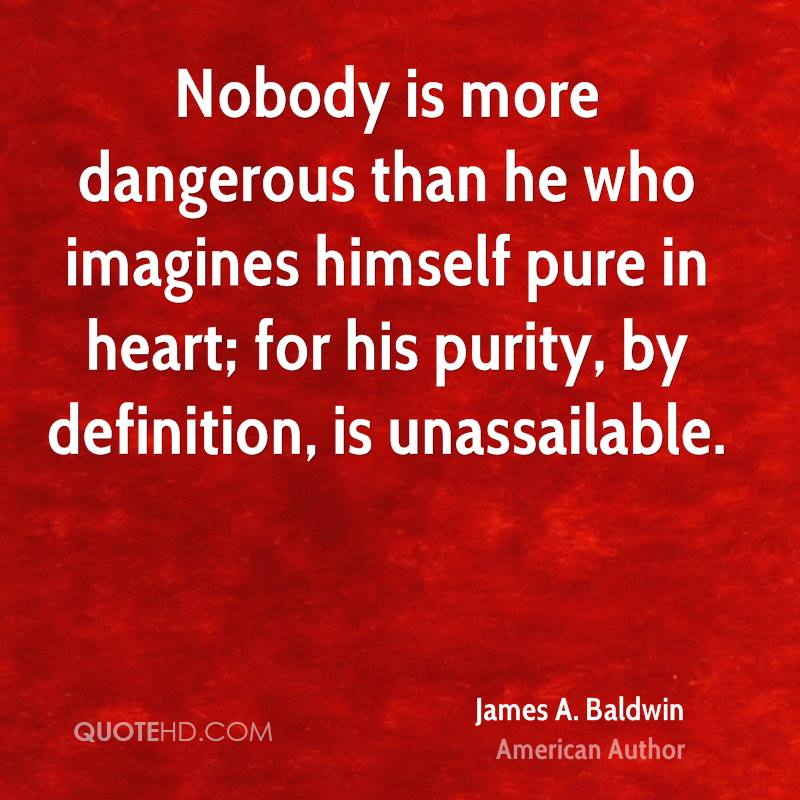 Nobody is more dangerous than he who imagines himself pure in heart; for his purity, by definition, is unassailable.