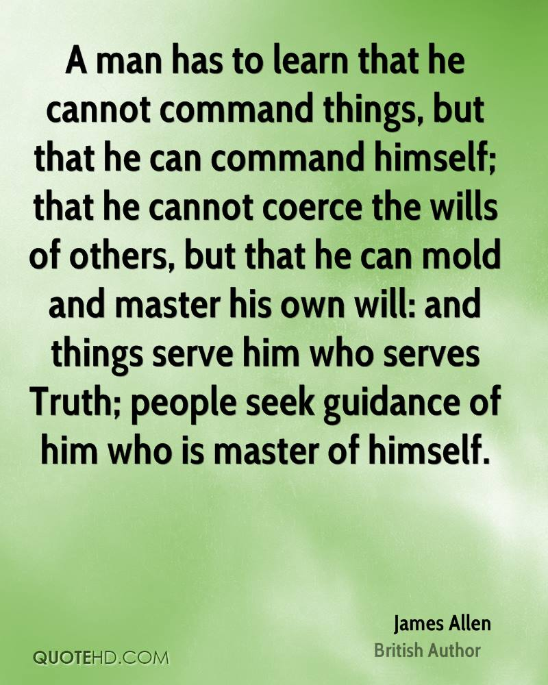 A man has to learn that he cannot command things, but that he can command himself; that he cannot coerce the wills of others, but that he can mold and master his own will: and things serve him who serves Truth; people seek guidance of him who is master of himself.