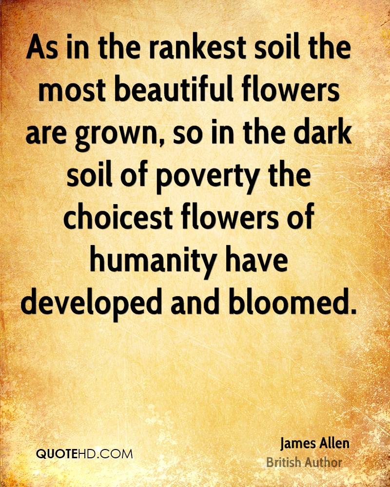 As in the rankest soil the most beautiful flowers are grown, so in the dark soil of poverty the choicest flowers of humanity have developed and bloomed.