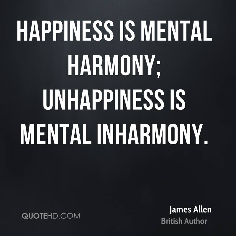 Happiness is mental harmony; unhappiness is mental inharmony.