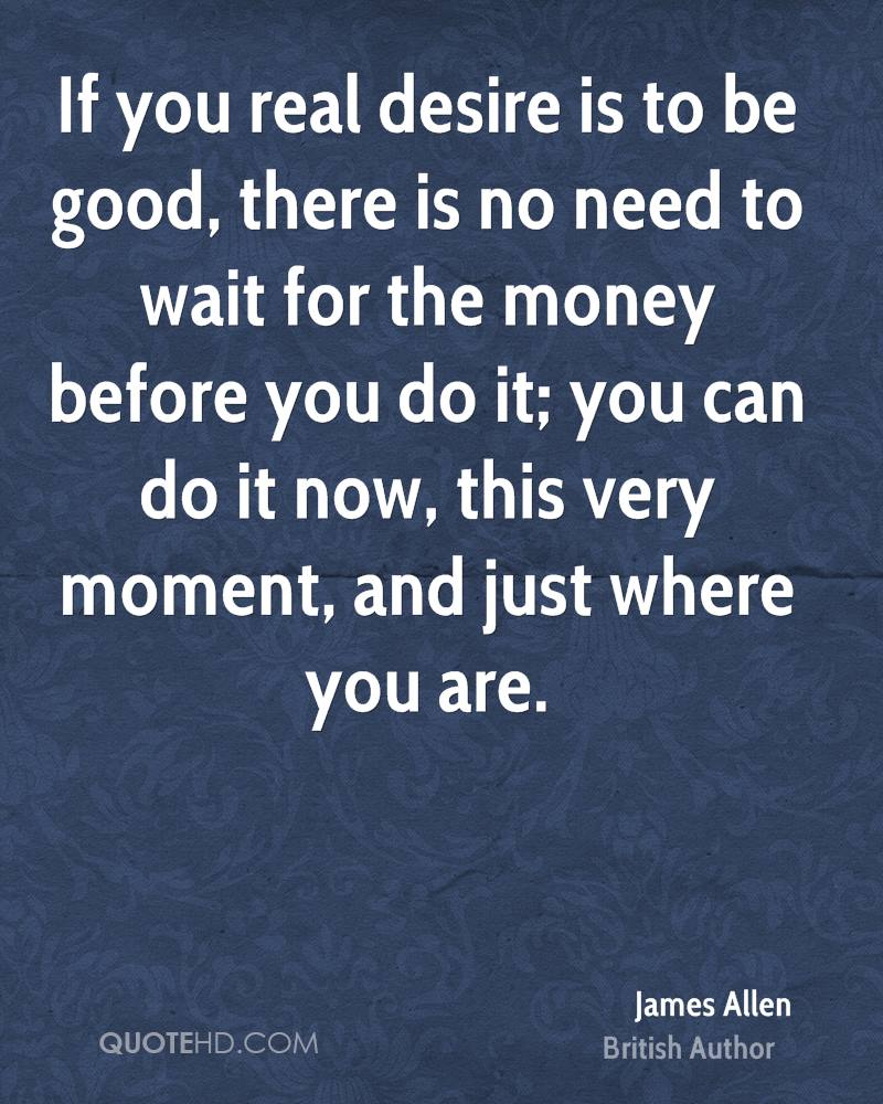 If you real desire is to be good, there is no need to wait for the money before you do it; you can do it now, this very moment, and just where you are.