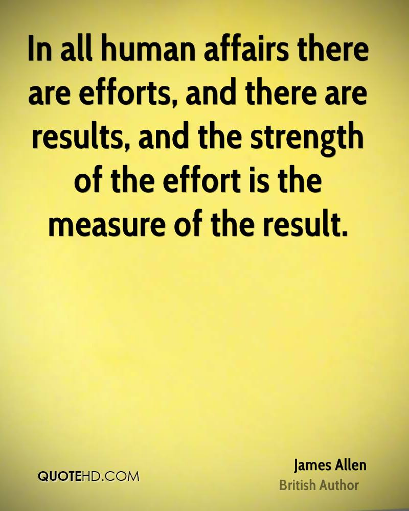 In all human affairs there are efforts, and there are results, and the strength of the effort is the measure of the result.