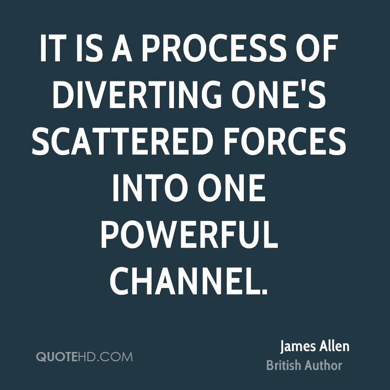 It is a process of diverting one's scattered forces into one powerful channel.