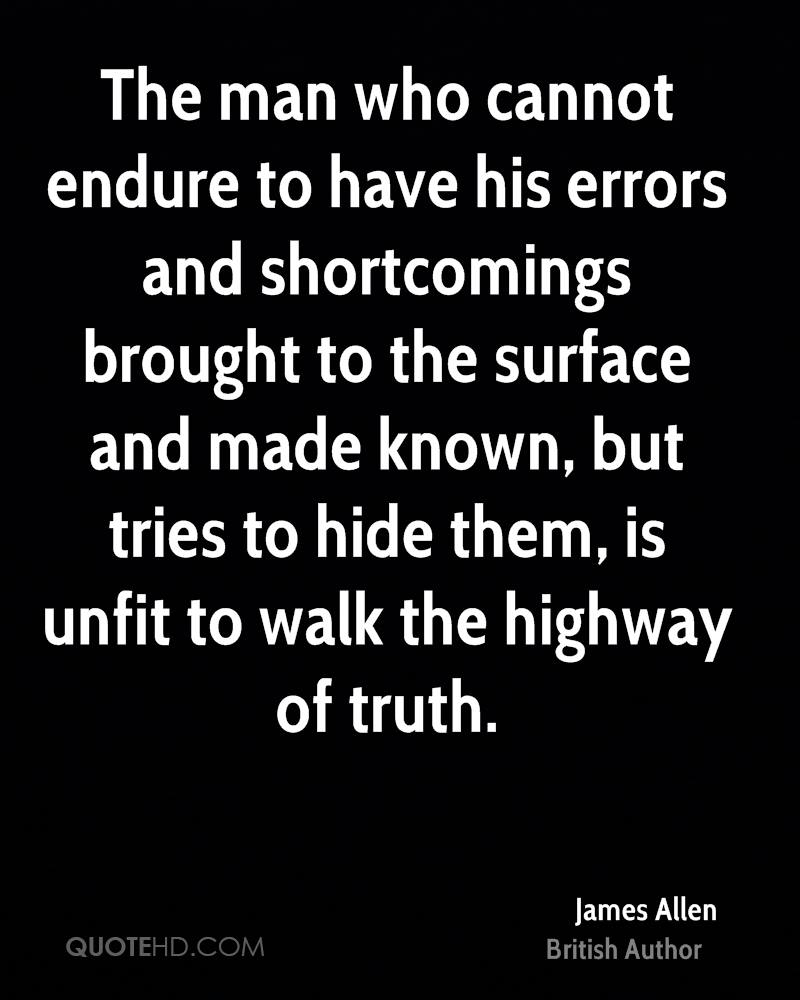 The man who cannot endure to have his errors and shortcomings brought to the surface and made known, but tries to hide them, is unfit to walk the highway of truth.