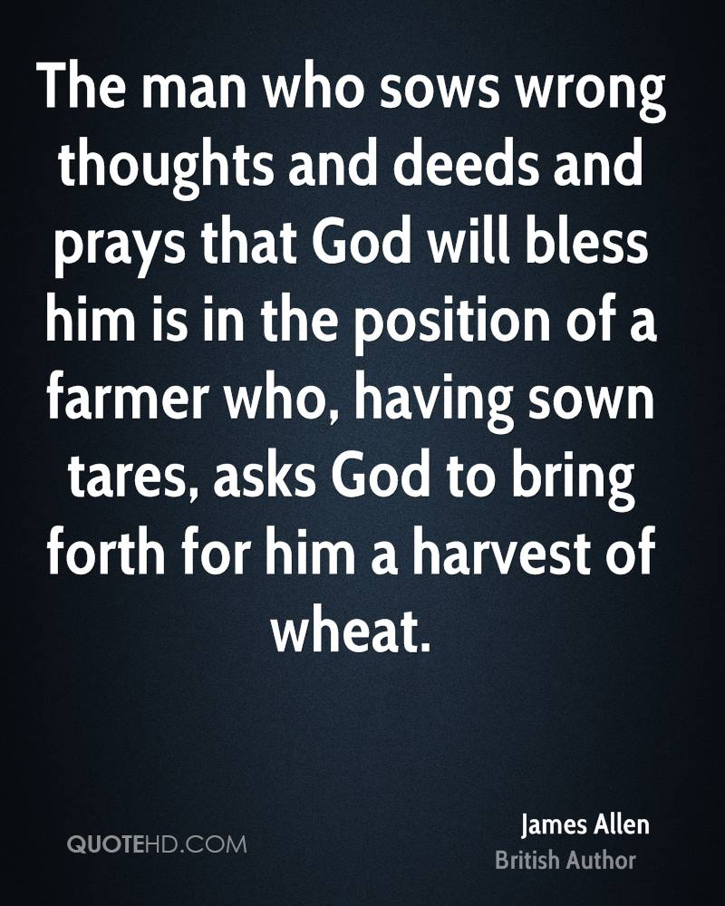 The man who sows wrong thoughts and deeds and prays that God will bless him is in the position of a farmer who, having sown tares, asks God to bring forth for him a harvest of wheat.