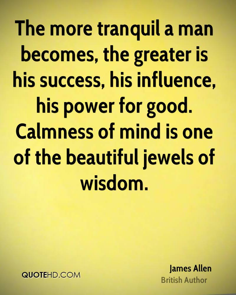 The more tranquil a man becomes, the greater is his success, his influence, his power for good. Calmness of mind is one of the beautiful jewels of wisdom.