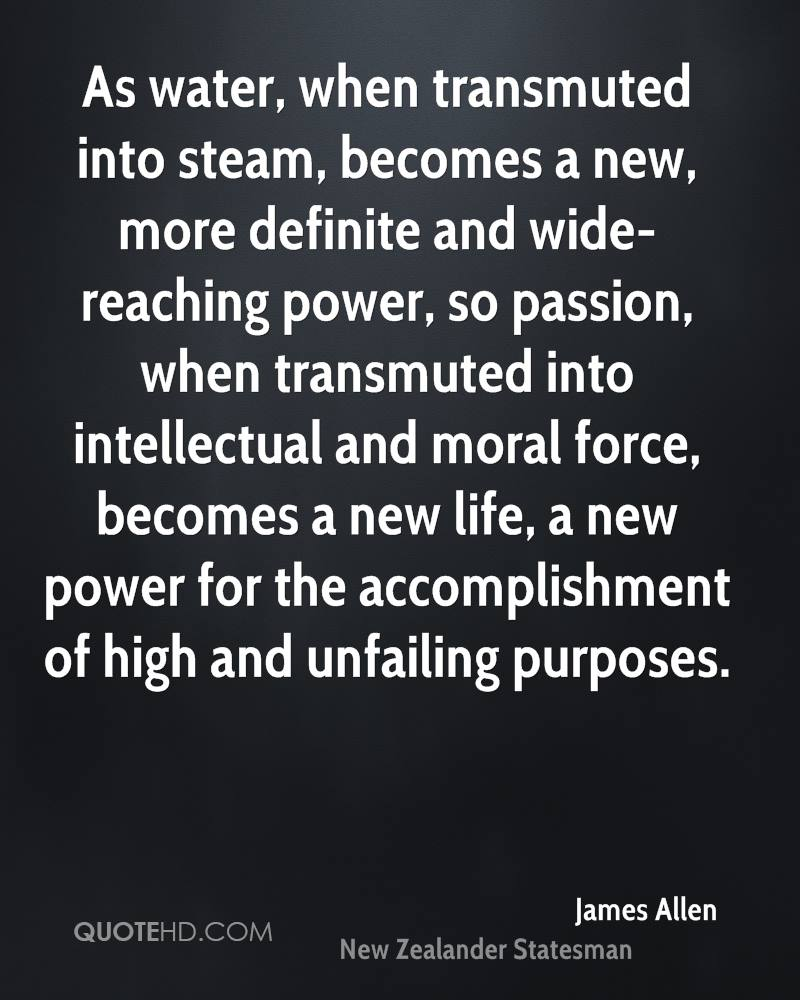 As water, when transmuted into steam, becomes a new, more definite and wide-reaching power, so passion, when transmuted into intellectual and moral force, becomes a new life, a new power for the accomplishment of high and unfailing purposes.