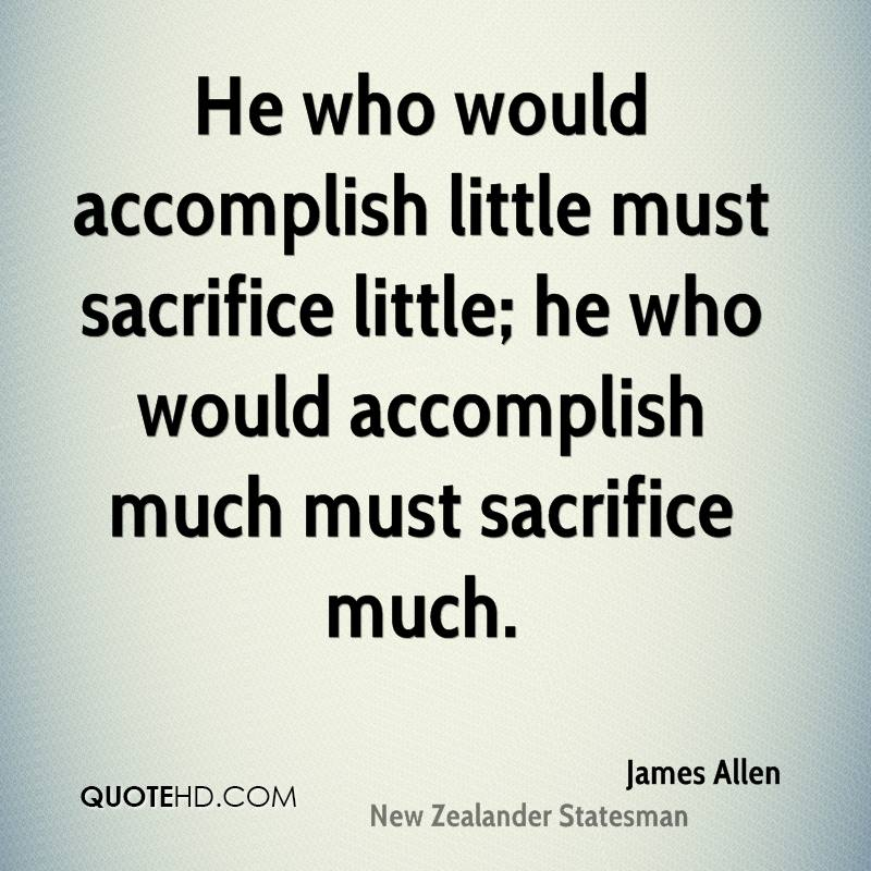 He who would accomplish little must sacrifice little; he who would accomplish much must sacrifice much.