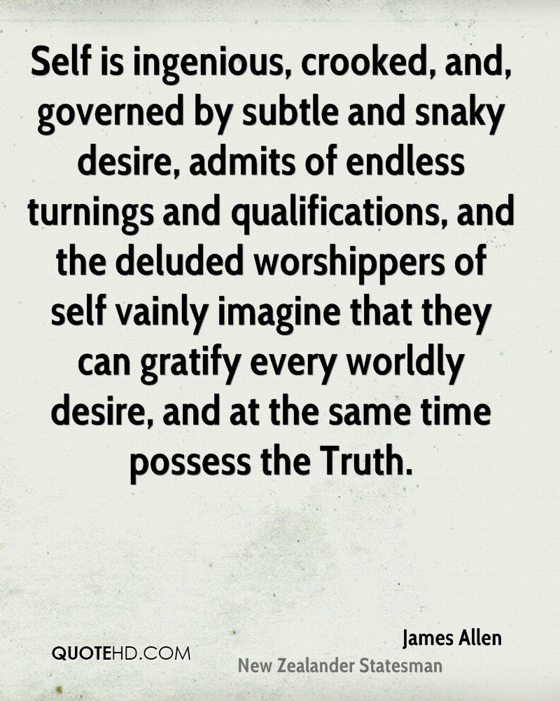 Self is ingenious, crooked, and, governed by subtle and snaky desire, admits of endless turnings and qualifications, and the deluded worshippers of self vainly imagine that they can gratify every worldly desire, and at the same time possess the Truth.