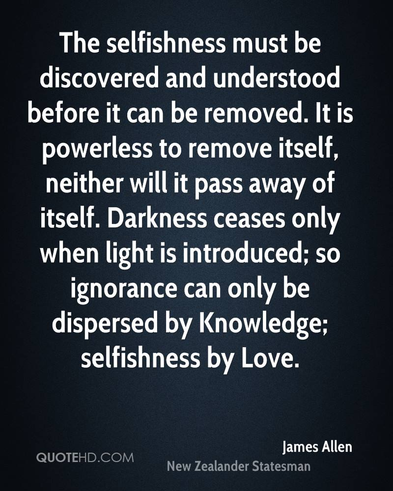 The selfishness must be discovered and understood before it can be removed. It is powerless to remove itself, neither will it pass away of itself. Darkness ceases only when light is introduced; so ignorance can only be dispersed by Knowledge; selfishness by Love.